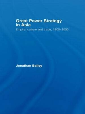 Great Power Strategy in Asia: Empire, Culture and Trade, 1905-2005