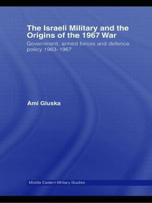 The Israeli Military and the Origins of the 1967 War: Government, Armed Forces and Defence Policy 1963-67