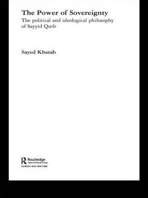 The Power of Sovereignty: The Political and Ideological Philosophy of Sayyid Qutb