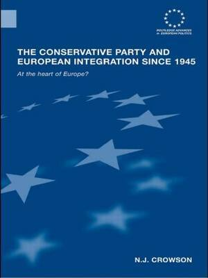 The Conservative Party and European Integration Since 1945: At the Heart of Europe?