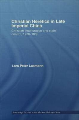 Christian Heretics in Late Imperial China: Christian Inculturation and State Control, 1720-1850