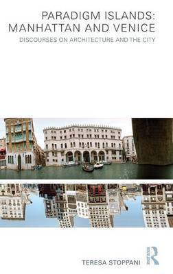 Paradigm Islands : Manhattan and Venice: Discourses on Architecture and the City
