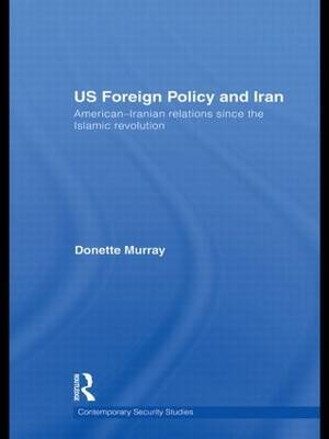 US Foreign Policy and Iran: American-Iranian Relations Since the Islamic Revolution