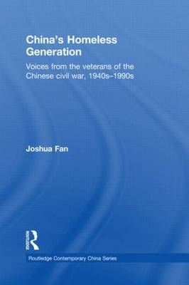 China's Homeless Generation: Voices from the Veterans of the Chinese Civil War, 1940s-1990s