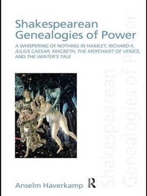 Shakespearean Genealogies of Power: A Whispering of Nothing in Hamlet, Richard II, Julius Caesar, Macbeth, The Merchant of Venice, and The Winter's Tale