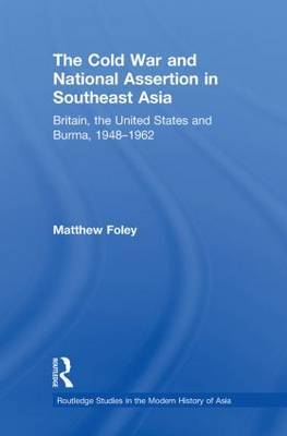 The Cold War and National Assertion in Southeast Asia: Britain, the United States and Burma, 1948-1962