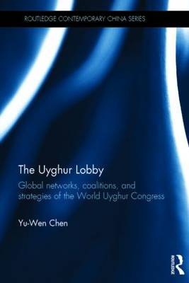 The Uyghur Lobby: Global Networks, Coalitions and Strategies of the World Uyghur Congress