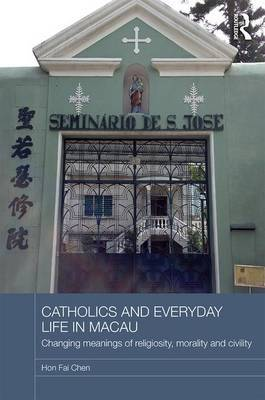 Catholics and Everyday Life in Macau: Changing Meanings of Religiosity, Morality and Civility