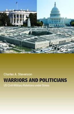 Warriors and Politicians: US Civil-Military Relations under Stress