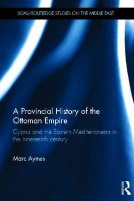 A Provincial History of the Ottoman Empire: Cyprus and the Eastern Mediterranean in the Nineteenth Century