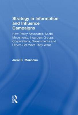 Strategy in Information and Influence Campaigns: How Policy Advocates, Social Movements, Insurgent Groups, Corporations, Governments and Others Get What They Want
