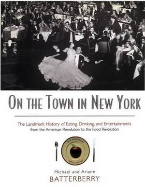 On the Town in New York: The Landmark History of Eating, Drinking and Entertainments from the American Revolution to the Food Revolution