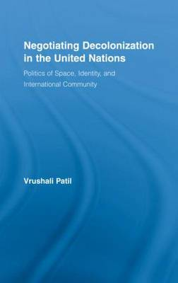 Negotiating Decolonization in the United Nations: Politics of Space, Identity, and International Community