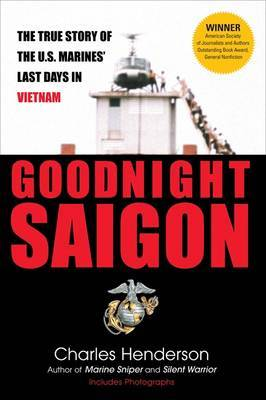 Goodnight Saigon: The True Story of the U.S. Marines' Last Days in Vietnam