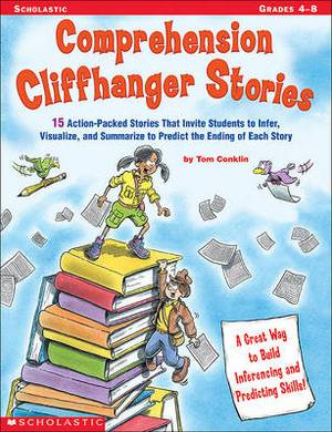 Comprehension Cliffhanger Stories: 15 Action-Packed Stories That Invite Students to Infer, Visualize, and Summarize to Predict the Ending of Each Story