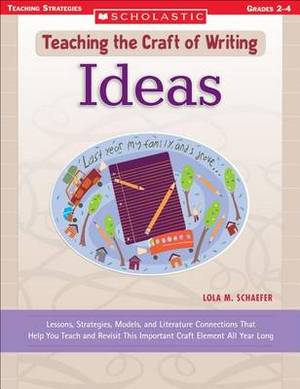 Ideas: Lessons, Strategies, Models, and Literature Connections That Help You Teach and Revisit This Important Craft Element All Year Long