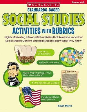 Standards-Based Social Studies Activities with Rubrics, Grades 4-6: Highly Motivating, Literacy-Rich Activities That Reinforce Important Social Studies Content and Help Students Show What They Know