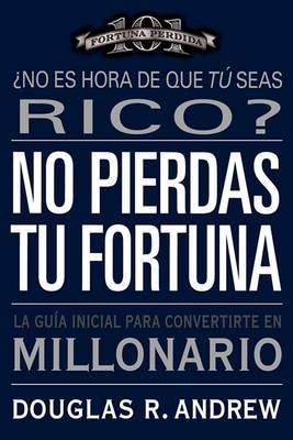 No Pierdas Tu Fortuna: La Guia Inicial Para Convertirte en Millonario