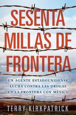Sesenta Millas de Frontera: Un Agente Estadounidense Lucha Contra las Drogas en la Frontera Con Mexico