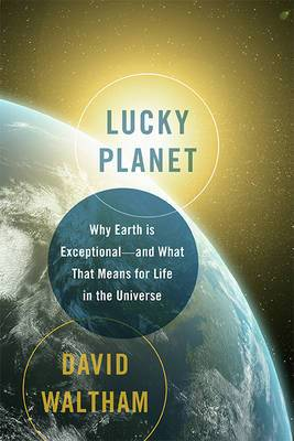 Lucky Planet: Why Earth is Exceptional--and What That Means for Life in the Universe