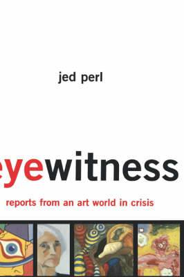 Eyewitness: Reports from an Art World in Crisis: Essays on Contemporary Artists and Their Audiences