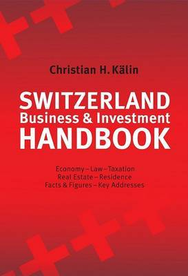 Switzerland Investment Handbook: Investment, Business, Real Estate and Residence, Economy, Law and Taxation