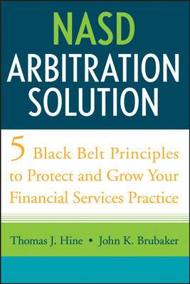 NASD Arbitration Solution: Five Black Belt Principles to Protect and Grow Your Financial Services Practice