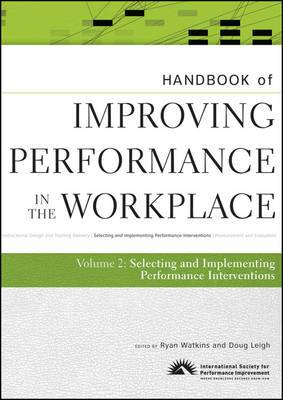 Handbook of Improving Performance in the Workplace: The Handbook of Selecting and Implementing Performance Interventions: v. 2