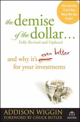The Demise of the Dollar: and Why it's Even Better for Your Investments