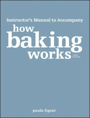 How Baking Works: Exploring the Fundamentals of Baking Science Instructor's Manual