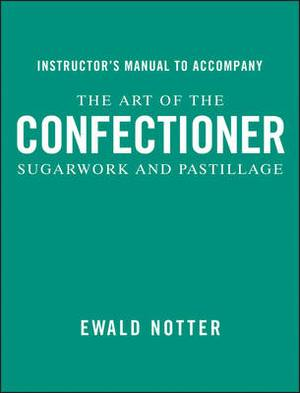 The Art of the Confectioner: Sugarwork and Pastillage Instructor's Manual