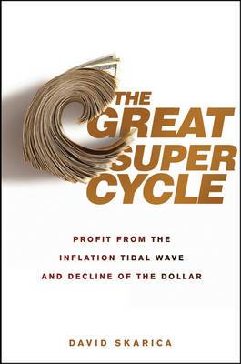 The Great Super Cycle: Profit from the Coming Inflation Tidal Wave and Dollar Devaluation