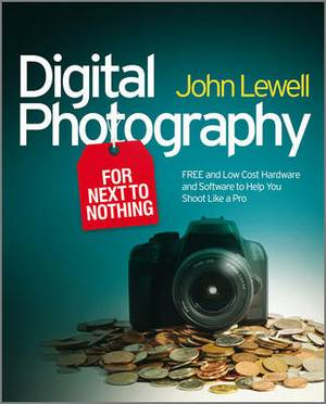 Digital Photography for Next to Nothing: Free and Low Cost Hardware and Software to Help You Shoot Like a Pro