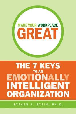 Make Your Workplace Great: The 7 Keys to an Emotionally Intelligent Organization