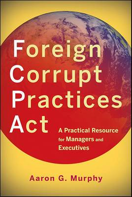 Foreign Corrupt Practices Act: A Practical Resource for Managers and Executives
