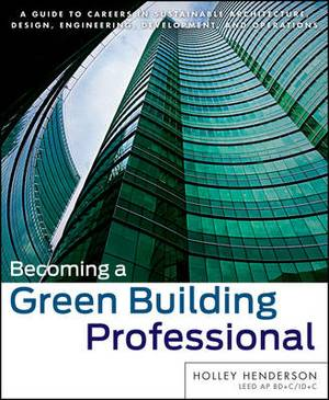 Becoming a Green Building Professional: A Guide to Careers in Sustainable Architecture, Design, Engineering, Development and Operations