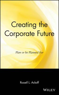 Creating the Corporate Future: Plan and be Planned for