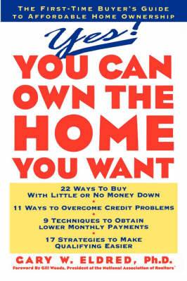 Yes! You Can Own the Home You Want: First Time Buyer's Guide to Affordable Home Ownership