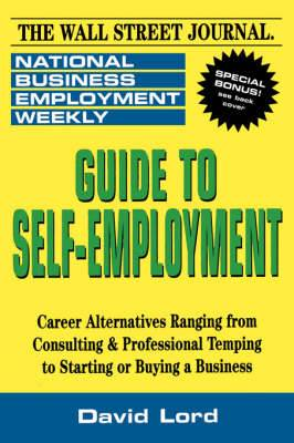 Guide to Self-Employment: A Round-up of Career Alternatives Ranging from Consulting and Professional Temping to Starting or Buying a Business