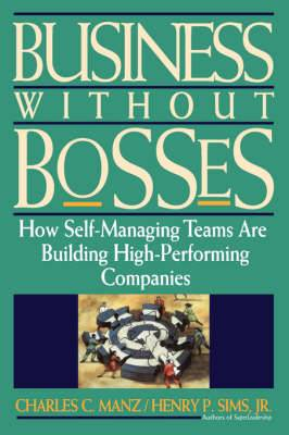 Business Without Bosses: How Self-Managing Teams Are Building High- Performing Companies