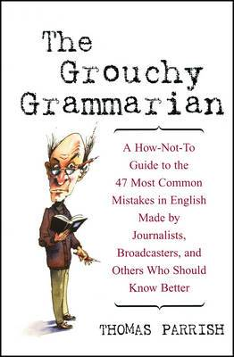 The Grouchy Grammarian: A How-not-to Guide to the 47 Most Common Mistakes in English Made by Journalists, Broadcasters and Others Who Should Know Better