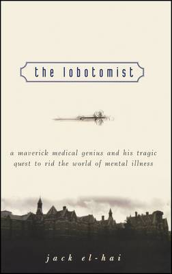 The Lobotomist: A Maverick Medical Genius and His Tragic Quest to Rid the World of Mental Illness