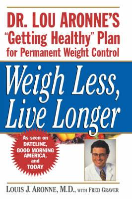 Weigh Less, Live Longer: Dr.Lou Aronne's Getting Healthy Plan for Permanent Weight Control