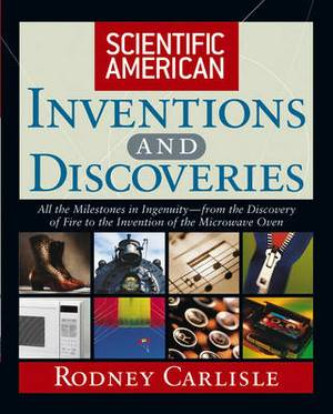 Scientific American  Inventions and Discoveries: All the Milestones in Ingenuity - From the Discovery of Fire to the Invention of the Microwave Oven