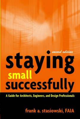 Staying Small Successfully: A Guide for Architects, Engineers and Design Professionals