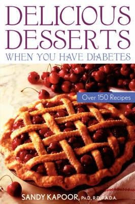 Delicious Desserts When You Have Diabetes: Over 150 Recipes