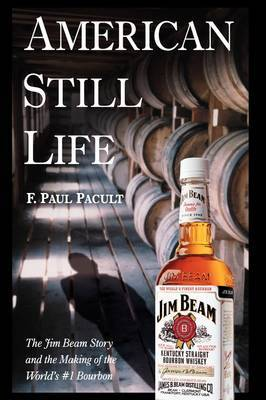 American Still Life: The Jim Beam Story and the Making of the World's No.1 Bourbon