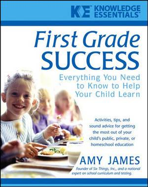 First Grade Success: Everything You Need to Know to Help Your Child Learn