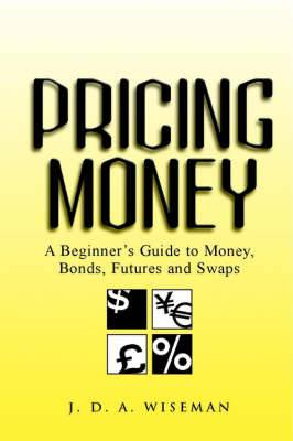 Pricing Money: A Beginner's Guide to Money, Bonds, Futures and Swaps