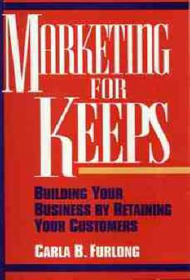 Marketing for Keeps: Building Your Business by Retaining Your Customers